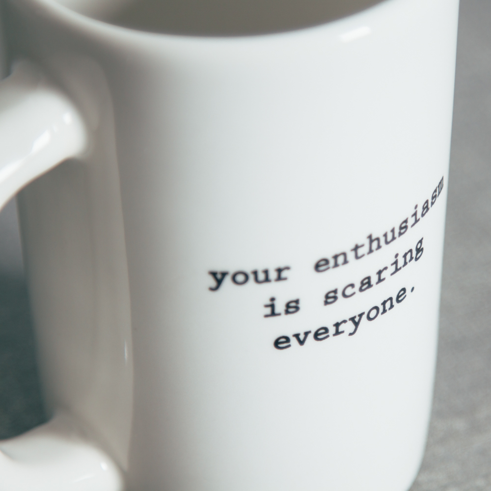Intervention-Ware Coffee Mug your enthusiasm is scaring everyone Fishs Eddy Relish Decor